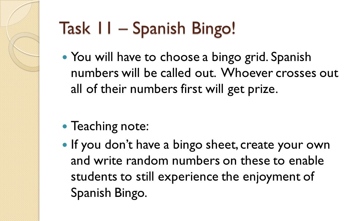 Task 11 – Spanish Bingo! You will have to choose a bingo grid. Spanish numbers will be called out. Whoever crosses out all of their numbers first will