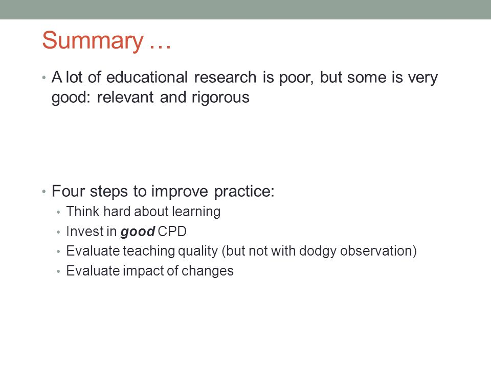 Summary … A lot of educational research is poor, but some is very good: relevant and rigorous Four steps to improve practice: Think hard about learning Invest in good CPD Evaluate teaching quality (but not with dodgy observation) Evaluate impact of changes