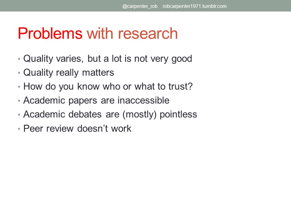 Problems with research Quality varies, but a lot is not very good Quality really matters How do you know who or what to trust.