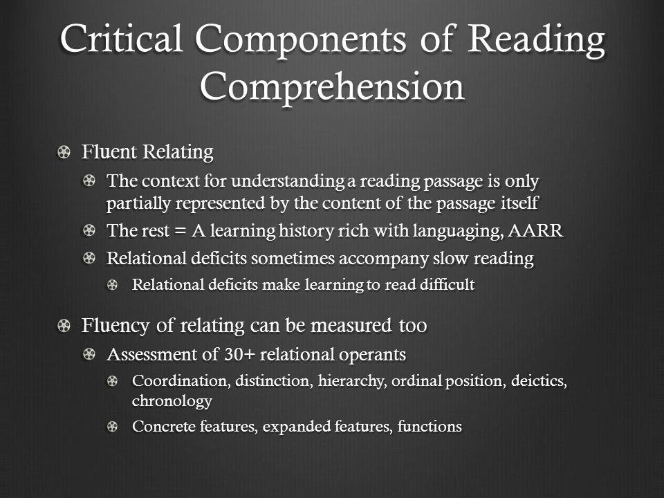 Critical Components of Reading Comprehension Fluent Relating The context for understanding a reading passage is only partially represented by the content of the passage itself The rest = A learning history rich with languaging, AARR Relational deficits sometimes accompany slow reading Relational deficits make learning to read difficult Fluency of relating can be measured too Assessment of 30+ relational operants Coordination, distinction, hierarchy, ordinal position, deictics, chronology Concrete features, expanded features, functions