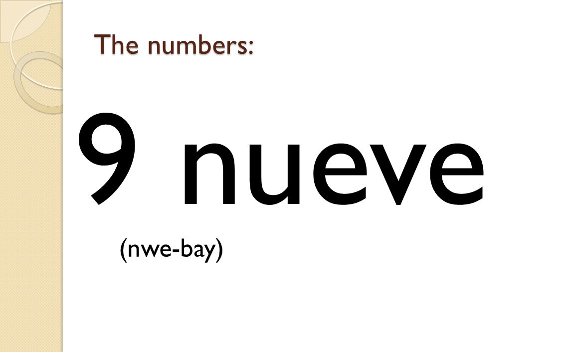 The numbers: 9 nueve (nwe-bay)