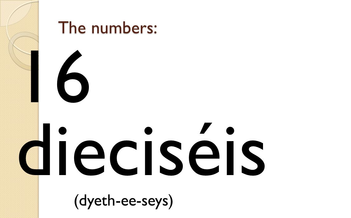 The numbers: 16 dieciséis (dyeth-ee-seys)