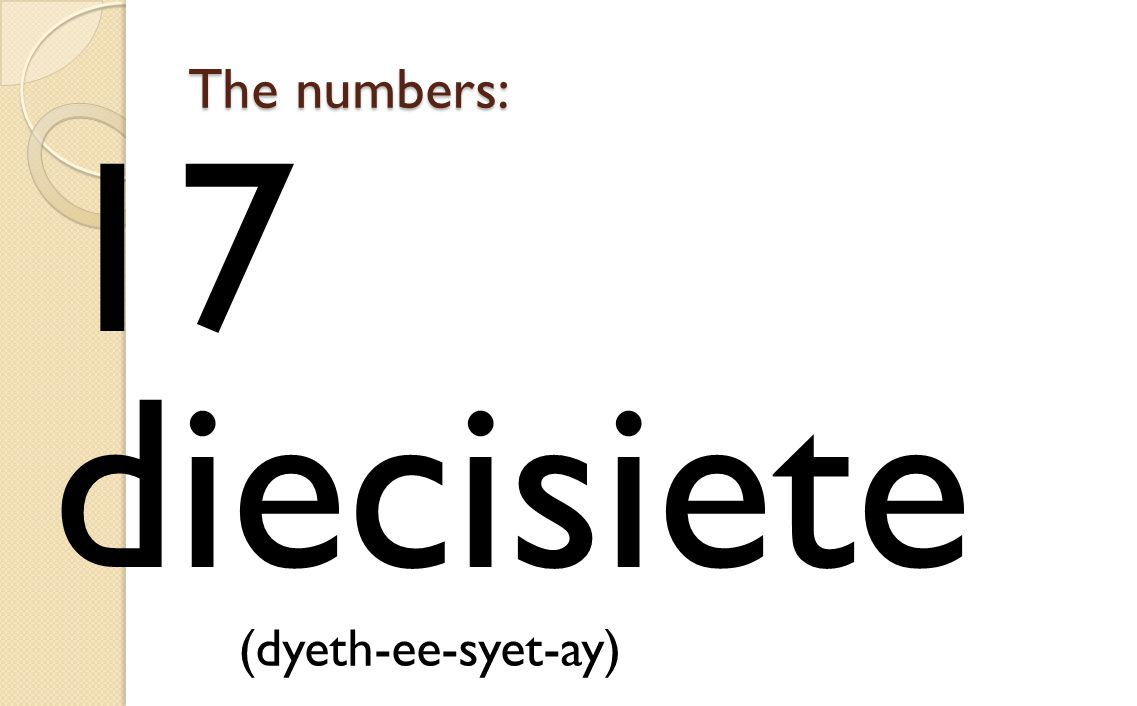 The numbers: 17 diecisiete (dyeth-ee-syet-ay)