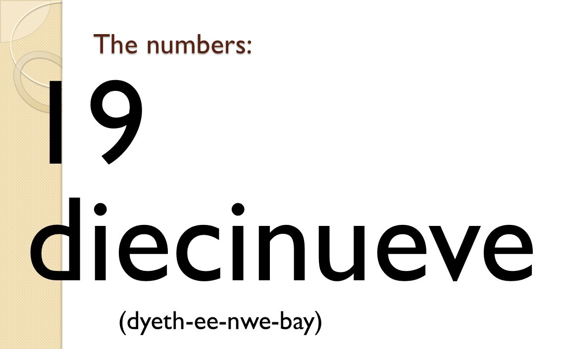 The numbers: 19 diecinueve (dyeth-ee-nwe-bay)