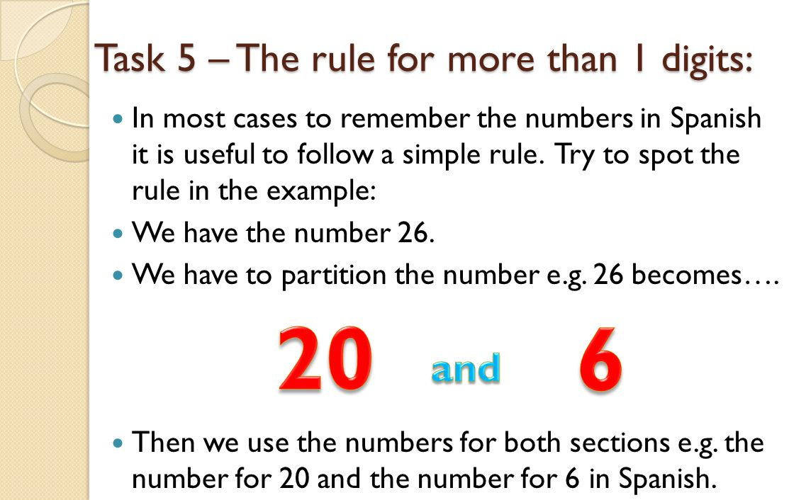 Task 5 – The rule for more than 1 digits: In most cases to remember the numbers in Spanish it is useful to follow a simple rule. Try to spot the rule