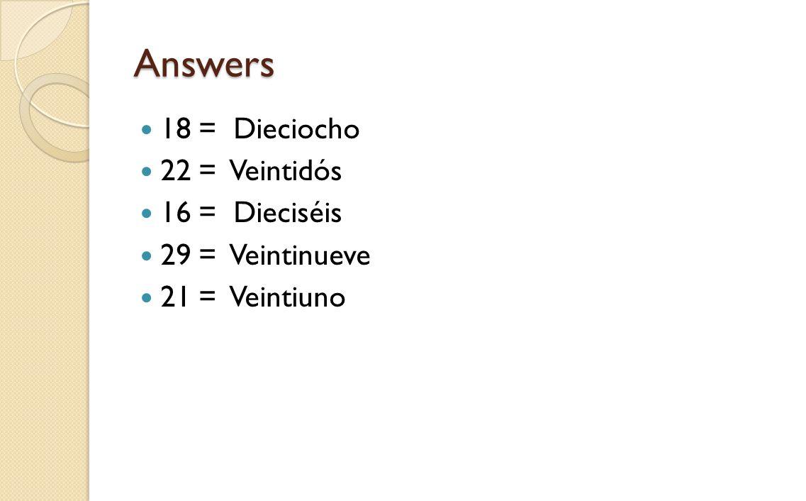 Answers 18 = Dieciocho 22 = Veintidós 16 = Dieciséis 29 = Veintinueve 21 = Veintiuno