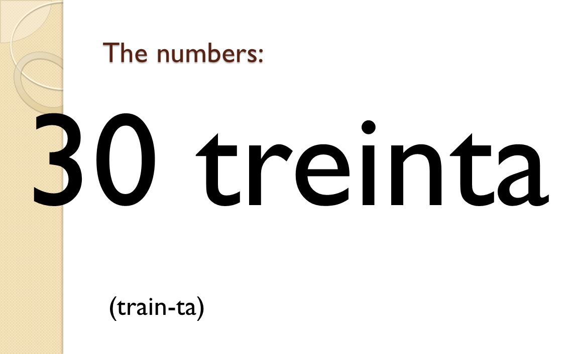 30 treinta (train-ta) The numbers: