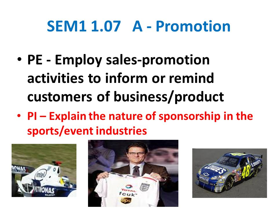 SEM1 1.07 A - Promotion PE - Employ sales-promotion activities to inform or remind customers of business/product PI – Explain the nature of sponsorship in the sports/event industries