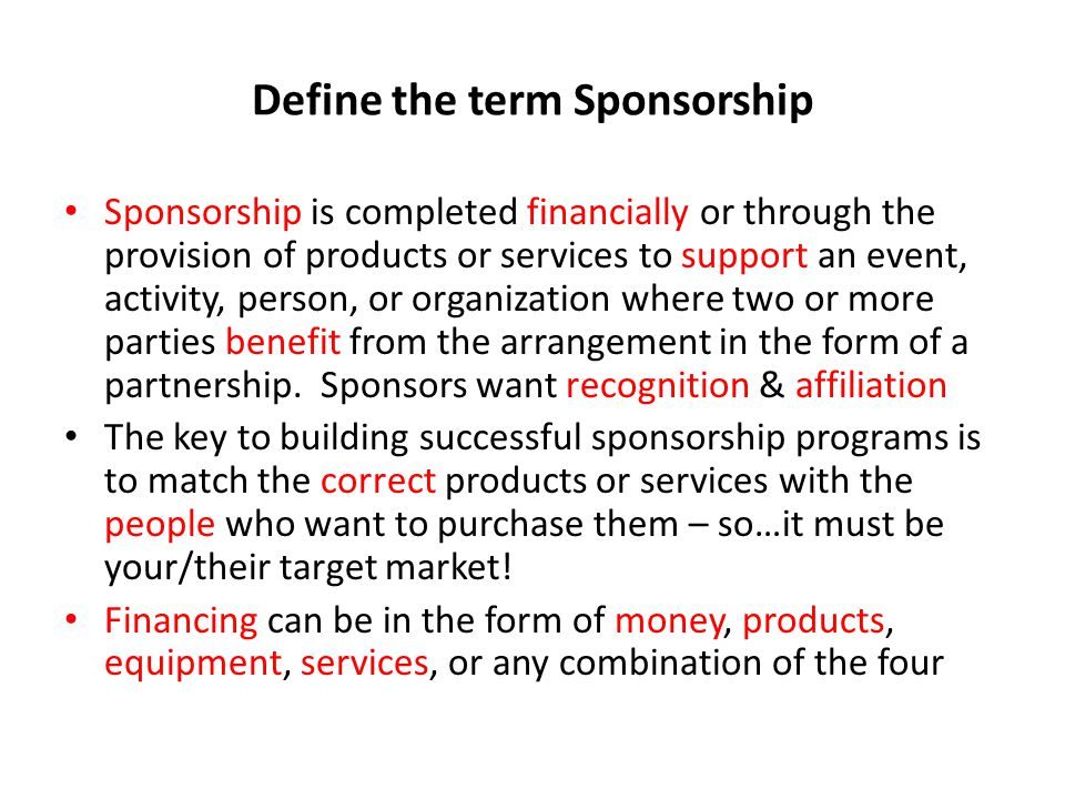 Define the term Sponsorship Sponsorship is completed financially or through the provision of products or services to support an event, activity, person, or organization where two or more parties benefit from the arrangement in the form of a partnership.