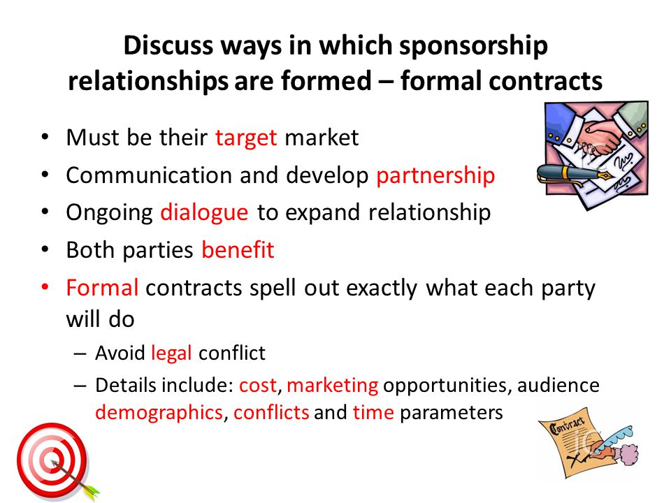Discuss ways in which sponsorship relationships are formed – formal contracts Must be their target market Communication and develop partnership Ongoing dialogue to expand relationship Both parties benefit Formal contracts spell out exactly what each party will do – Avoid legal conflict – Details include: cost, marketing opportunities, audience demographics, conflicts and time parameters
