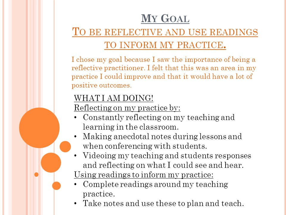 M Y G OAL T O BE REFLECTIVE AND USE READINGS TO INFORM MY PRACTICE. I chose my goal because I saw the importance of being a reflective practitioner. I