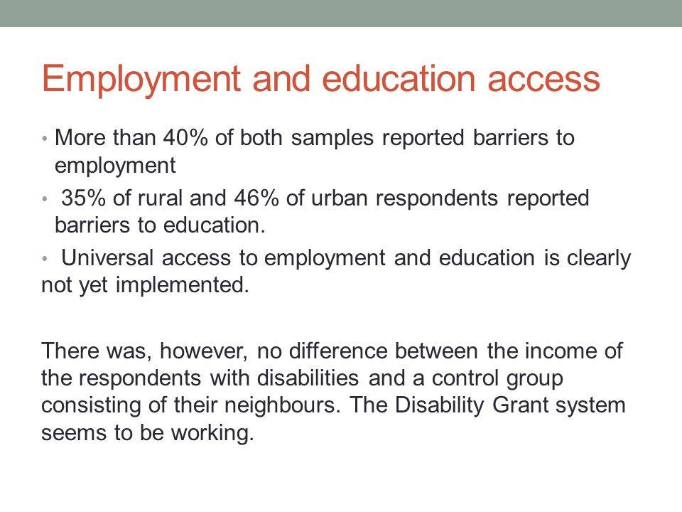 Employment and education access More than 40% of both samples reported barriers to employment 35% of rural and 46% of urban respondents reported barriers to education.