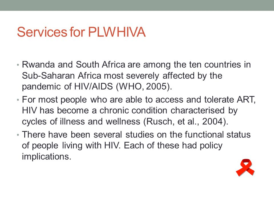 Services for PLWHIVA Rwanda and South Africa are among the ten countries in Sub-Saharan Africa most severely affected by the pandemic of HIV/AIDS (WHO, 2005).