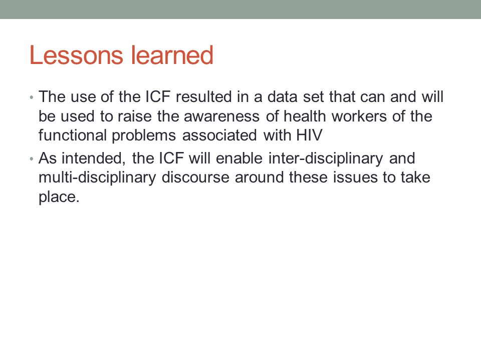 Lessons learned The use of the ICF resulted in a data set that can and will be used to raise the awareness of health workers of the functional problems associated with HIV As intended, the ICF will enable inter-disciplinary and multi-disciplinary discourse around these issues to take place.
