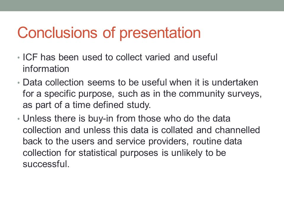 Conclusions of presentation ICF has been used to collect varied and useful information Data collection seems to be useful when it is undertaken for a specific purpose, such as in the community surveys, as part of a time defined study.