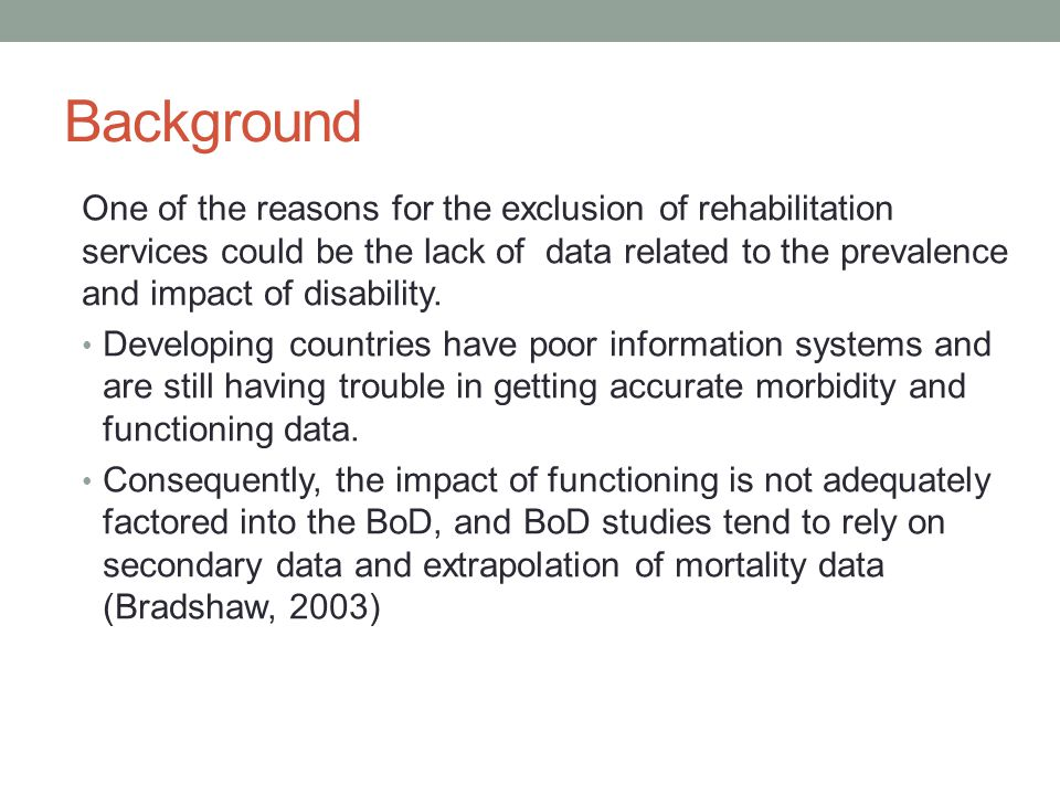 Background One of the reasons for the exclusion of rehabilitation services could be the lack of data related to the prevalence and impact of disability.