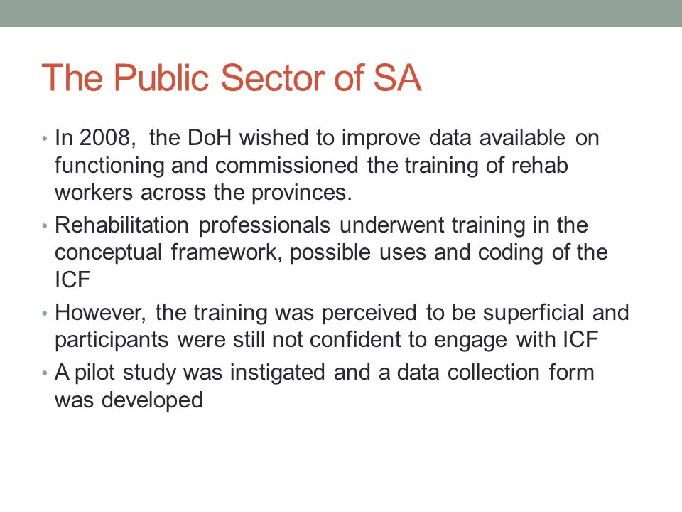 The Public Sector of SA In 2008, the DoH wished to improve data available on functioning and commissioned the training of rehab workers across the provinces.