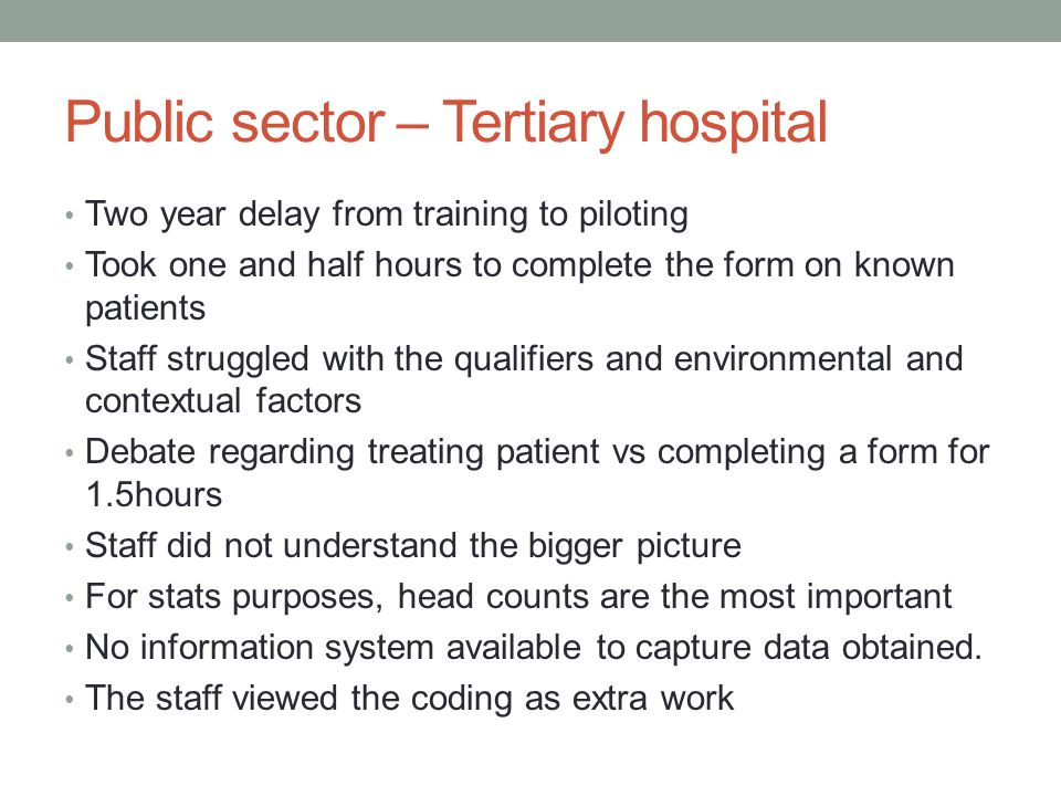 Public sector – Tertiary hospital Two year delay from training to piloting Took one and half hours to complete the form on known patients Staff struggled with the qualifiers and environmental and contextual factors Debate regarding treating patient vs completing a form for 1.5hours Staff did not understand the bigger picture For stats purposes, head counts are the most important No information system available to capture data obtained.