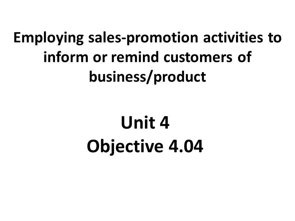 Employing sales-promotion activities to inform or remind customers of business/product Unit 4 Objective 4.04