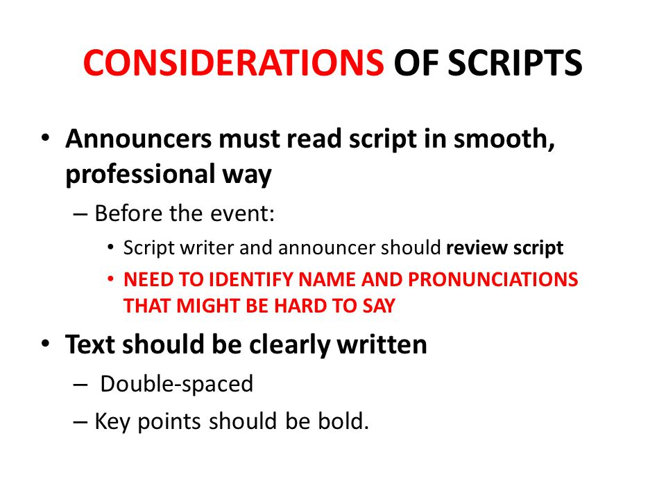 CONSIDERATIONS OF SCRIPTS Announcers must read script in smooth, professional way – Before the event: Script writer and announcer should review script NEED TO IDENTIFY NAME AND PRONUNCIATIONS THAT MIGHT BE HARD TO SAY Text should be clearly written – Double-spaced – Key points should be bold.