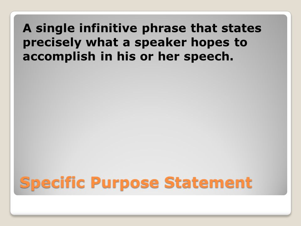 Specific Purpose Statement A single infinitive phrase that states precisely what a speaker hopes to accomplish in his or her speech.