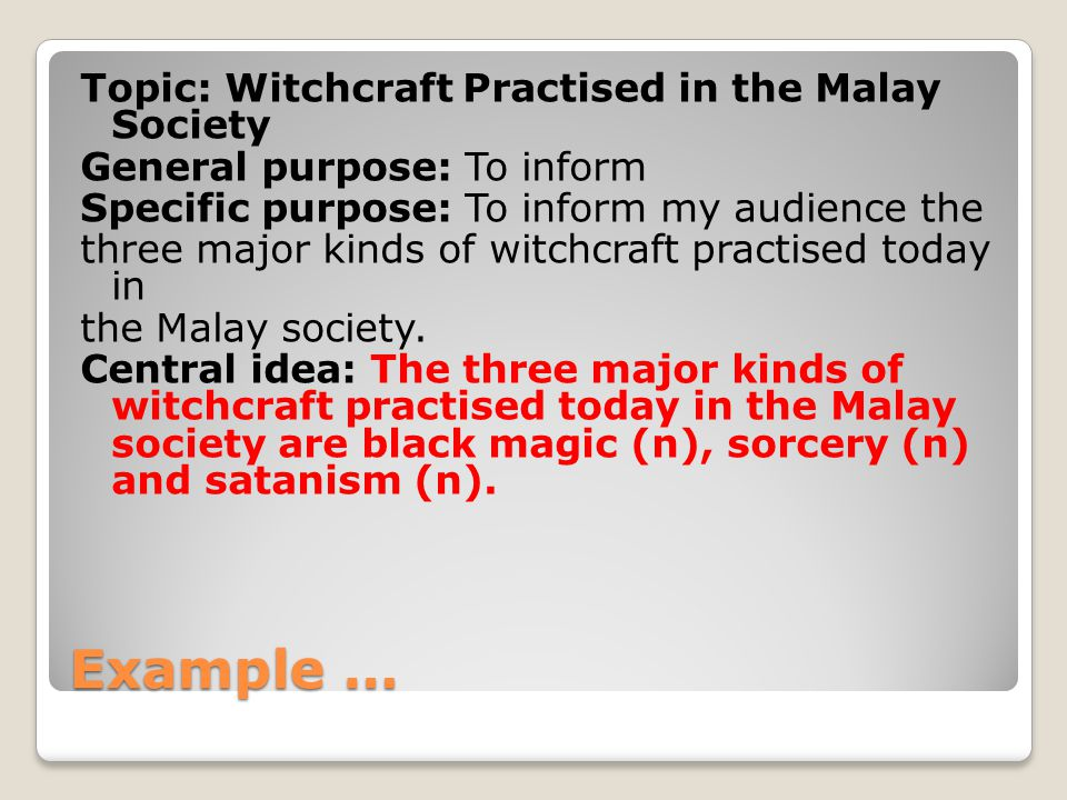 Example … Topic: Witchcraft Practised in the Malay Society General purpose: To inform Specific purpose: To inform my audience the three major kinds of witchcraft practised today in the Malay society.