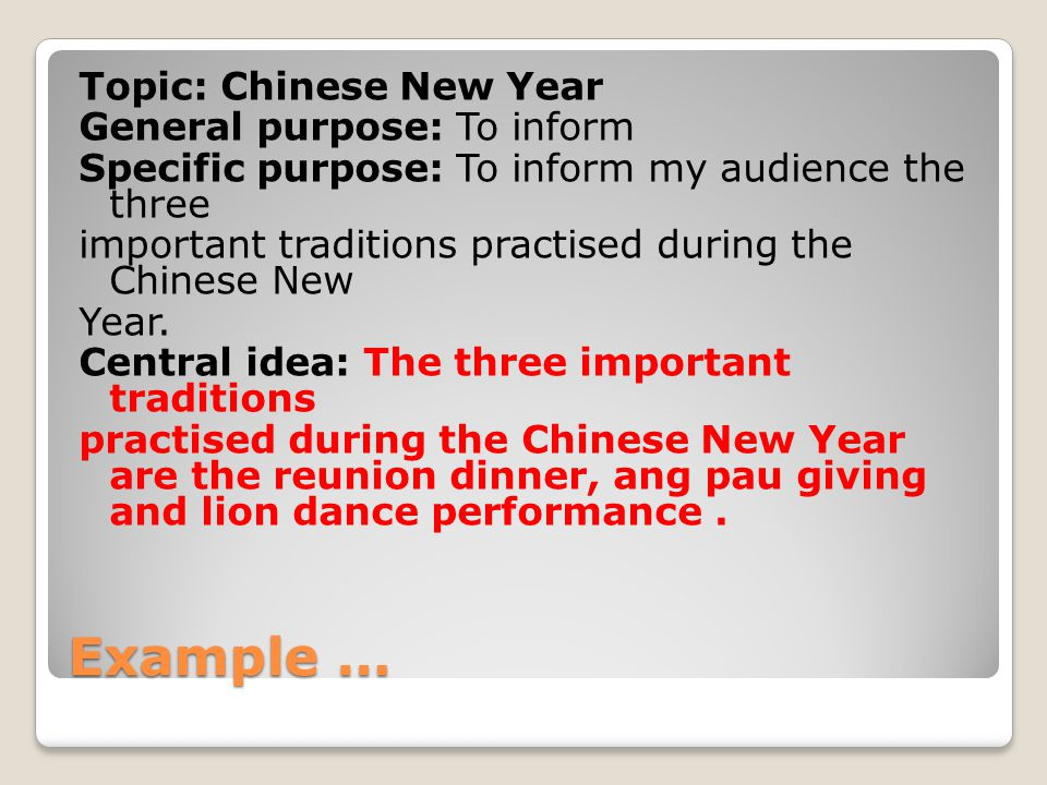 Example … Topic: Chinese New Year General purpose: To inform Specific purpose: To inform my audience the three important traditions practised during the Chinese New Year.