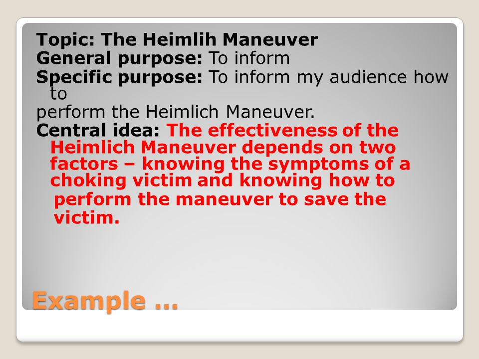 Example … Topic: The Heimlih Maneuver General purpose: To inform Specific purpose: To inform my audience how to perform the Heimlich Maneuver.