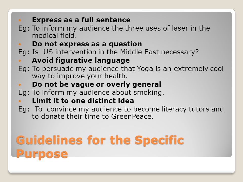 Guidelines for the Specific Purpose Express as a full sentence Eg: To inform my audience the three uses of laser in the medical field. Do not express