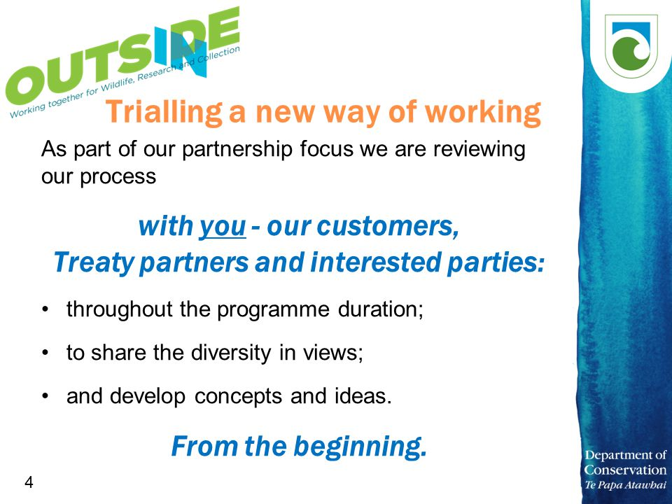 4 Trialling a new way of working As part of our partnership focus we are reviewing our process with you - our customers, Treaty partners and interested parties: throughout the programme duration; to share the diversity in views; and develop concepts and ideas.