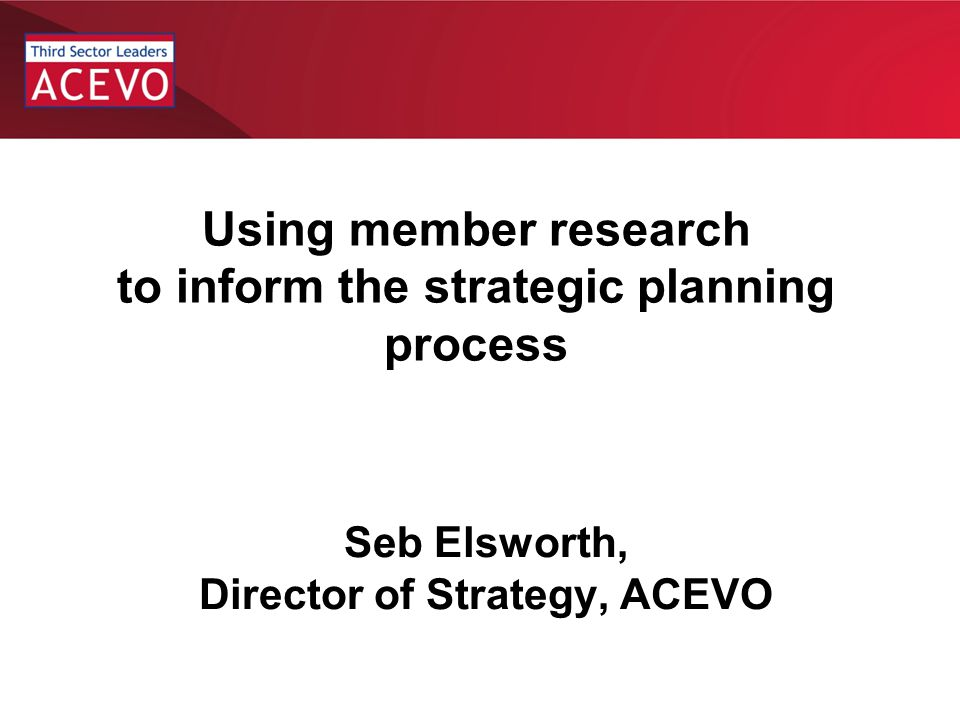Background Association of Chief Executives of Voluntary Organisations (ACEVO) Est 1987 as club for CEOs to support each other Support, develop, connect and represent –Events, networking, –information, lobbying 2000 members