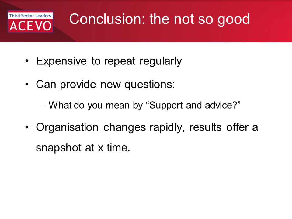 Conclusion: the not so good Expensive to repeat regularly Can provide new questions: –What do you mean by Support and advice Organisation changes rapidly, results offer a snapshot at x time.