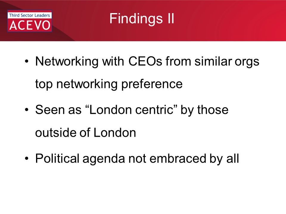 Findings II Networking with CEOs from similar orgs top networking preference Seen as London centric by those outside of London Political agenda not embraced by all