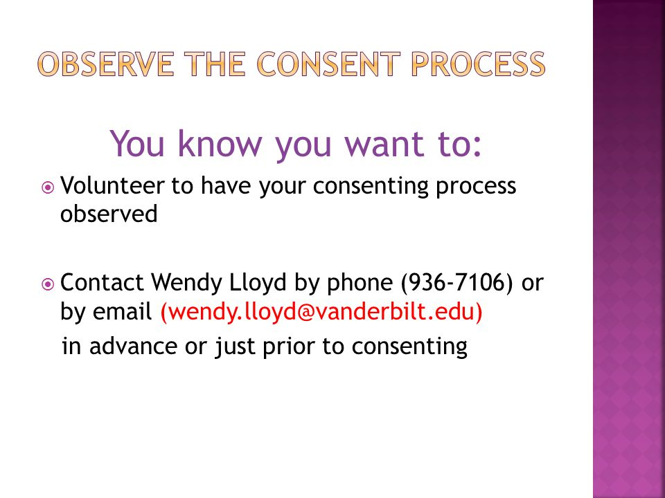 You know you want to:  Volunteer to have your consenting process observed  Contact Wendy Lloyd by phone (936-7106) or by email (wendy.lloyd@vanderbi