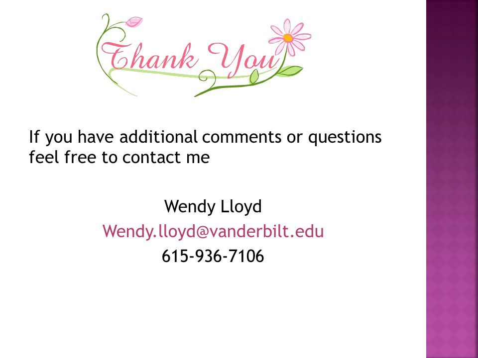 If you have additional comments or questions feel free to contact me Wendy Lloyd Wendy.lloyd@vanderbilt.edu 615-936-7106