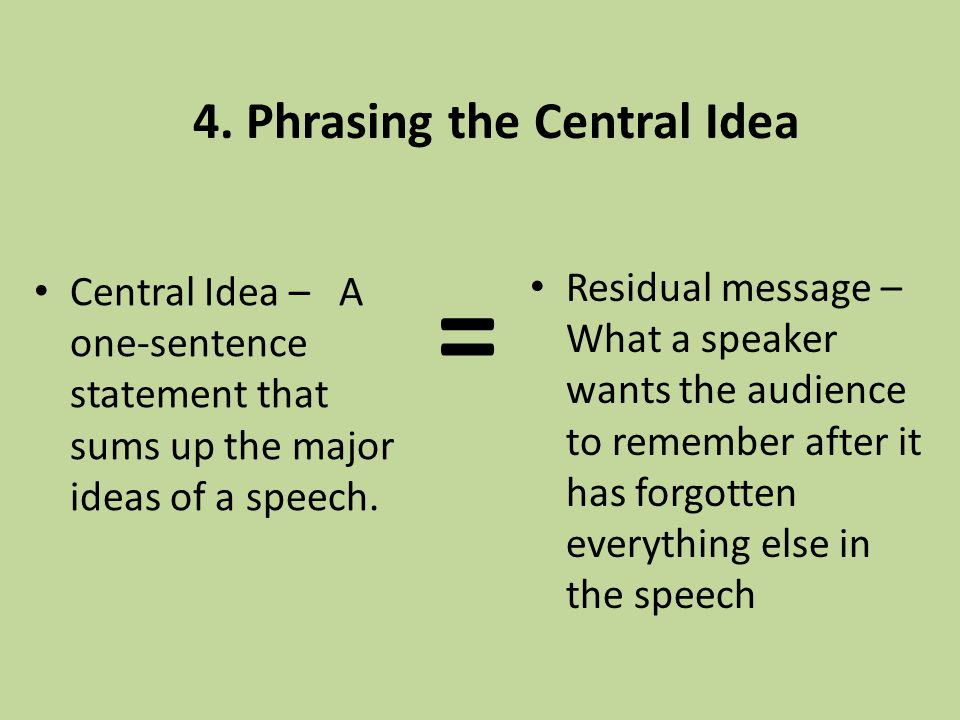 4. Phrasing the Central Idea Central Idea – A one-sentence statement that sums up the major ideas of a speech. Residual message – What a speaker wants