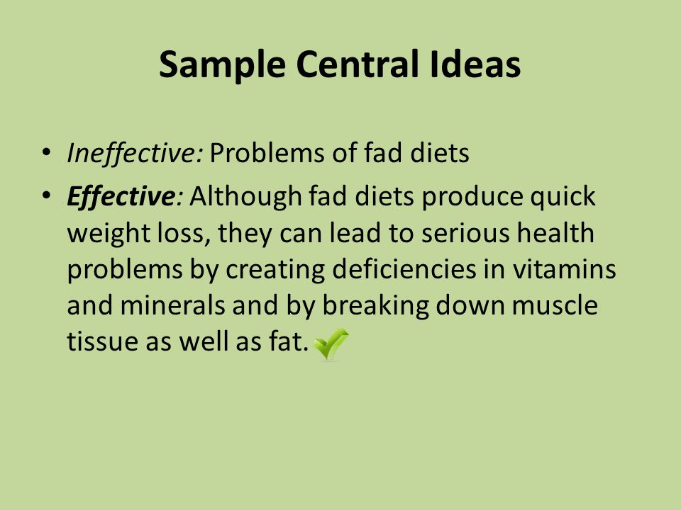 Sample Central Ideas Ineffective: Problems of fad diets Effective: Although fad diets produce quick weight loss, they can lead to serious health problems by creating deficiencies in vitamins and minerals and by breaking down muscle tissue as well as fat.