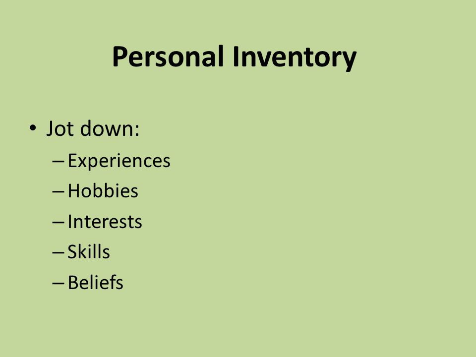 Personal Inventory Jot down: – Experiences – Hobbies – Interests – Skills – Beliefs