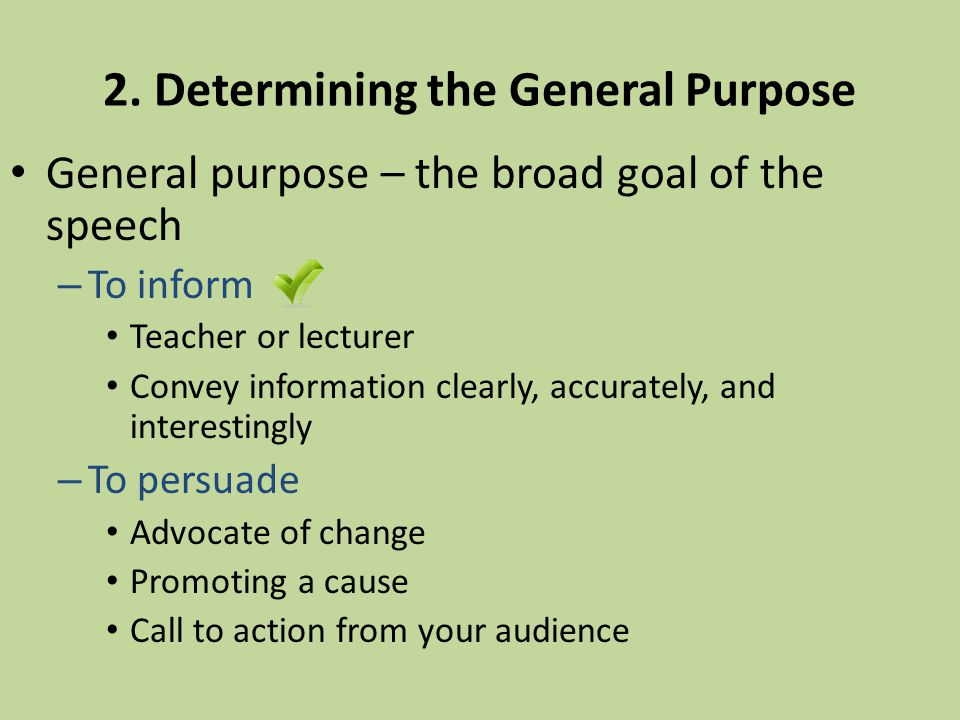 2. Determining the General Purpose General purpose – the broad goal of the speech – To inform Teacher or lecturer Convey information clearly, accurate