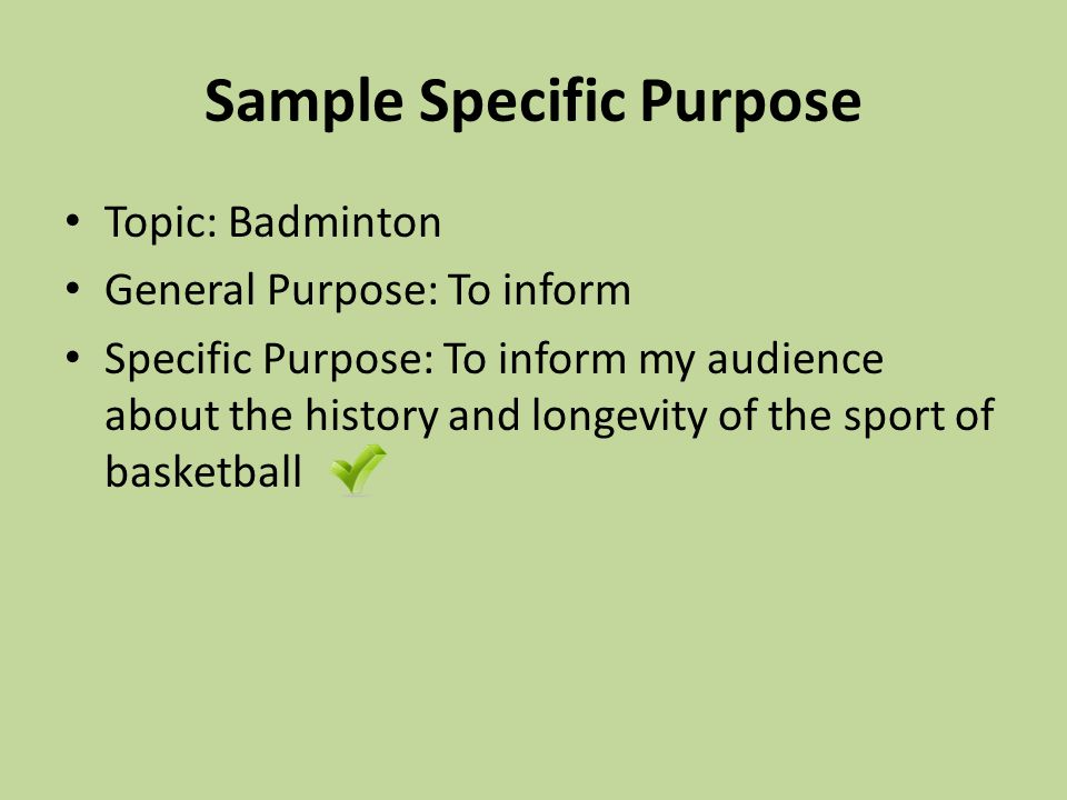 Sample Specific Purpose Topic: Badminton General Purpose: To inform Specific Purpose: To inform my audience about the history and longevity of the sport of basketball