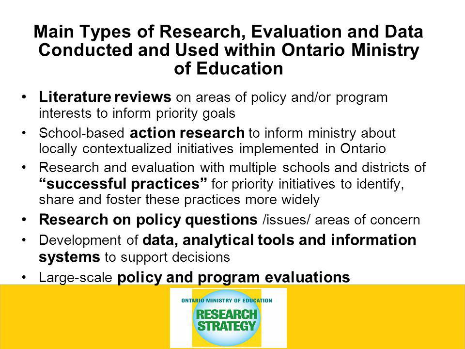Main Types of Research, Evaluation and Data Conducted and Used within Ontario Ministry of Education Literature reviews on areas of policy and/or program interests to inform priority goals School-based action research to inform ministry about locally contextualized initiatives implemented in Ontario Research and evaluation with multiple schools and districts of successful practices for priority initiatives to identify, share and foster these practices more widely Research on policy questions /issues/ areas of concern Development of data, analytical tools and information systems to support decisions Large-scale policy and program evaluations