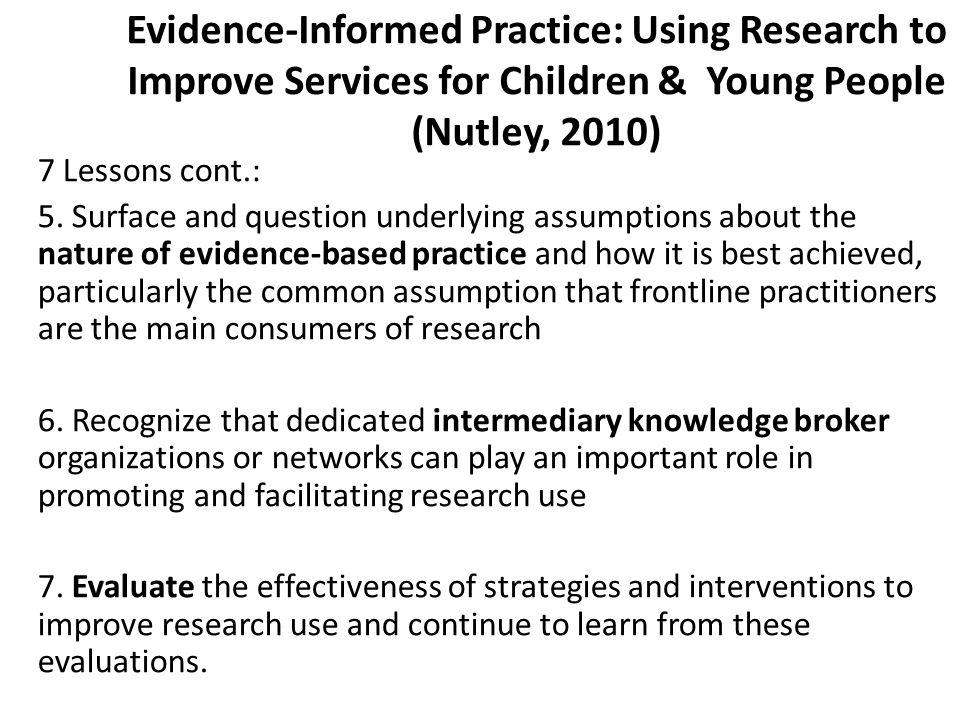 Evidence-Informed Practice: Using Research to Improve Services for Children & Young People (Nutley, 2010) 7 Lessons cont.: 5.