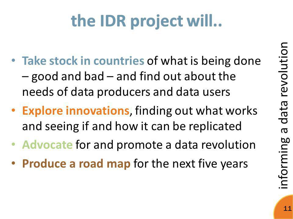 informing a data revolution 11 Take stock in countries of what is being done – good and bad – and find out about the needs of data producers and data