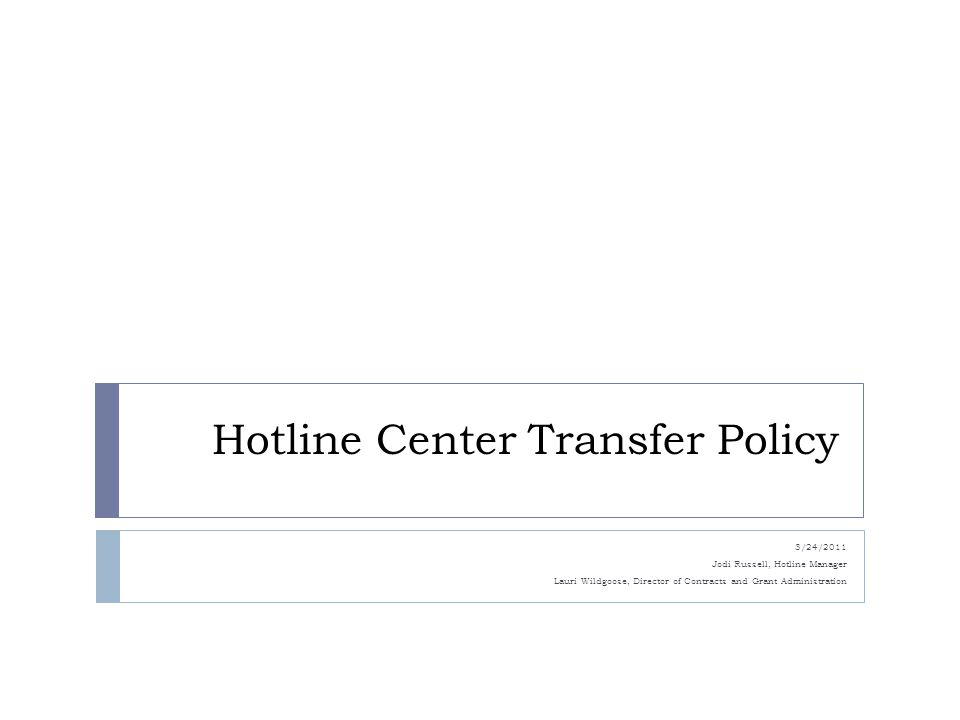 Hotline Center Transfer Policy 3/24/2011 Jodi Russell, Hotline Manager Lauri Wildgoose, Director of Contracts and Grant Administration