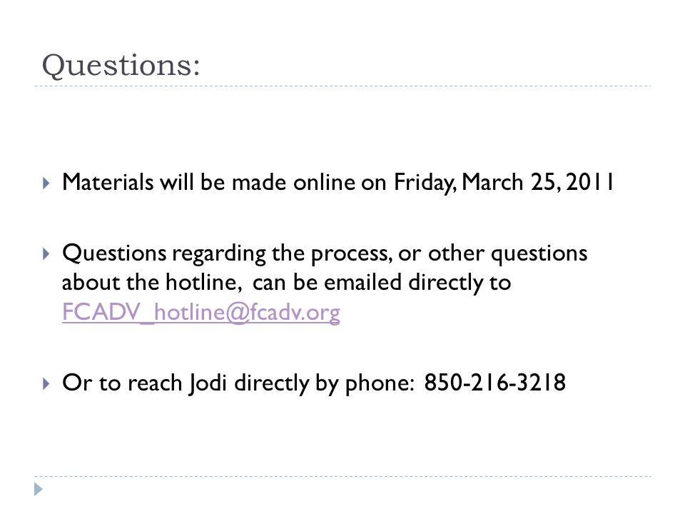 Questions:  Materials will be made online on Friday, March 25, 2011  Questions regarding the process, or other questions about the hotline, can be emailed directly to FCADV_hotline@fcadv.org FCADV_hotline@fcadv.org  Or to reach Jodi directly by phone: 850-216-3218