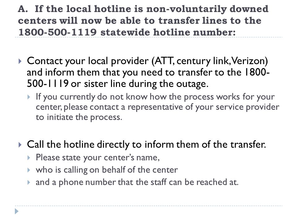 A. If the local hotline is non-voluntarily downed centers will now be able to transfer lines to the 1800-500-1119 statewide hotline number:  Contact