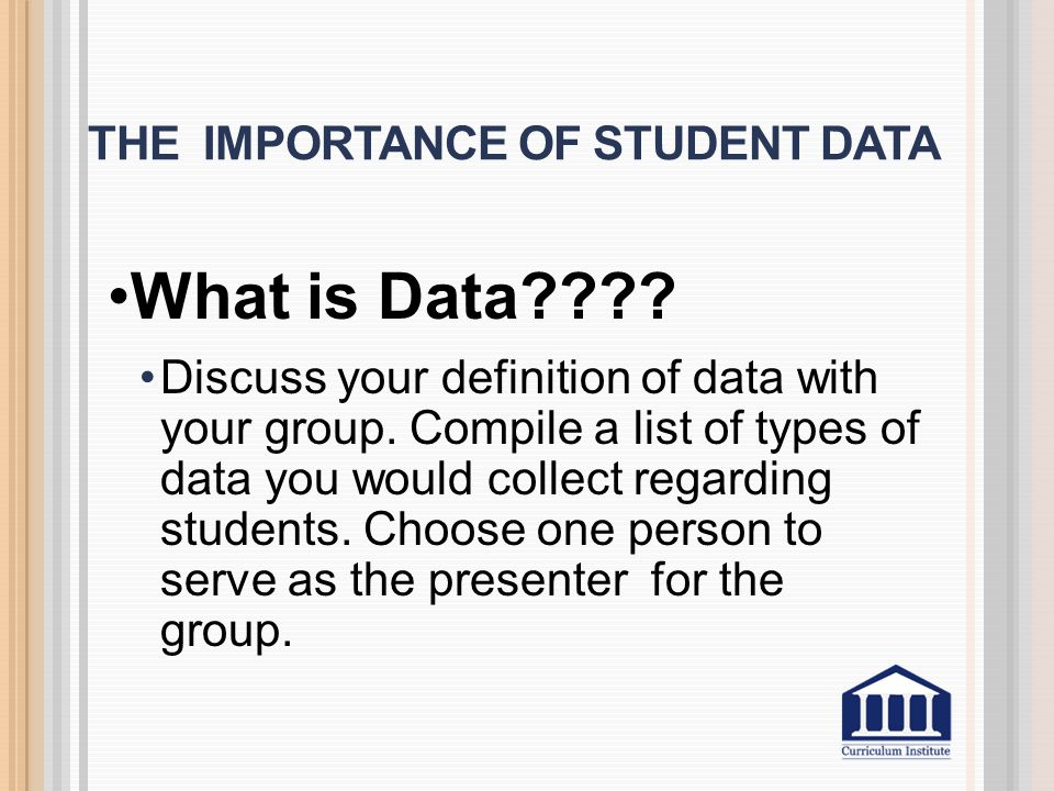 THE IMPORTANCE OF STUDENT DATA What is Data . Discuss your definition of data with your group.