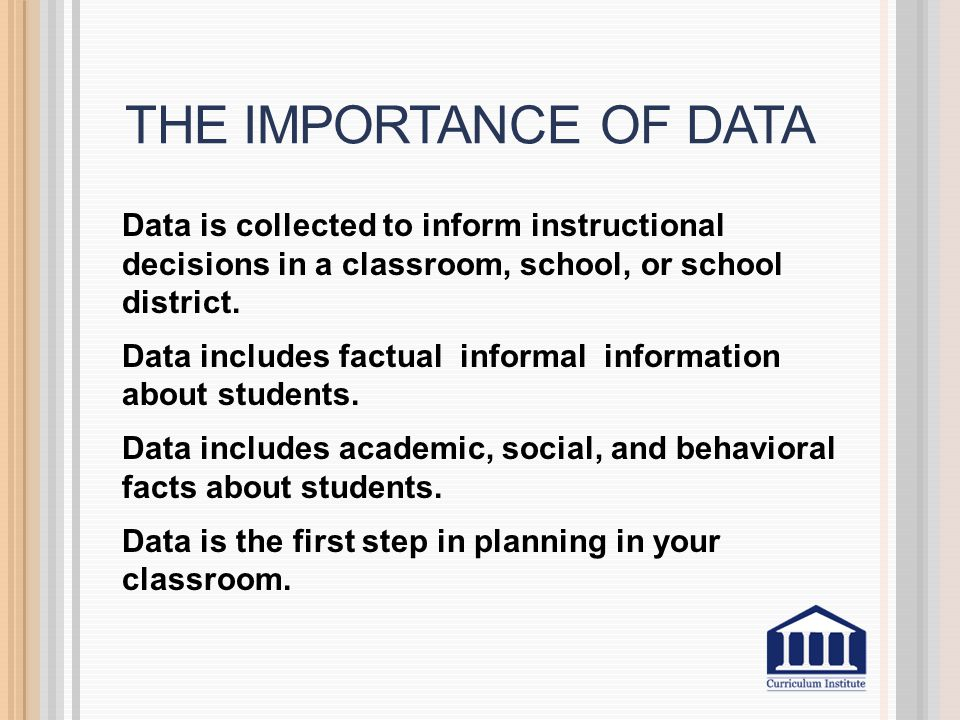 THE IMPORTANCE OF DATA Data is collected to inform instructional decisions in a classroom, school, or school district.