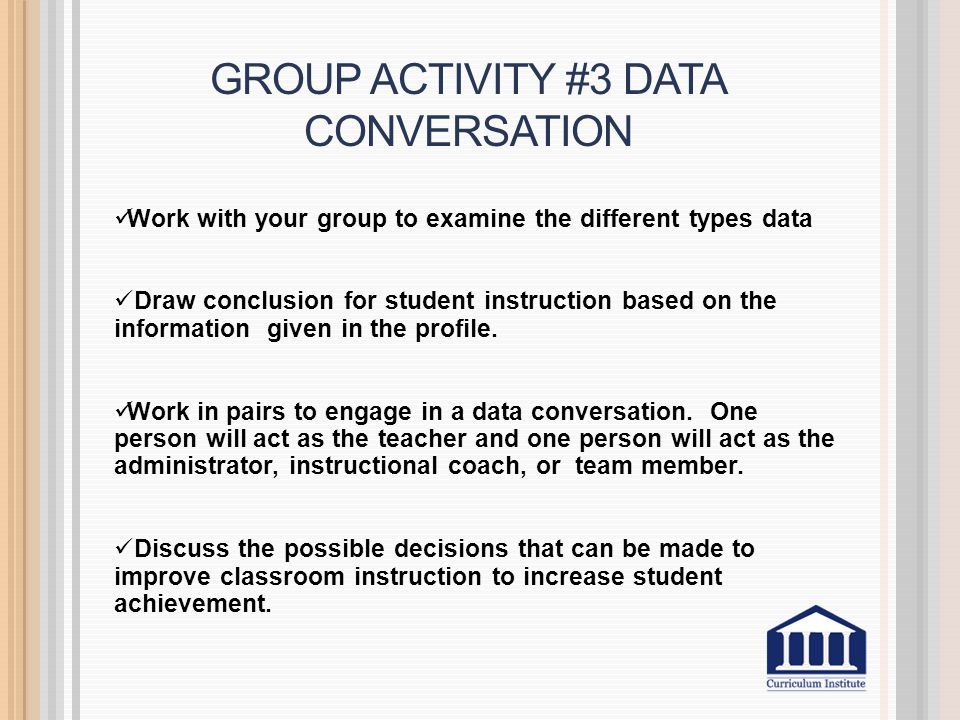 GROUP ACTIVITY #3 DATA CONVERSATION Work with your group to examine the different types data Draw conclusion for student instruction based on the information given in the profile.