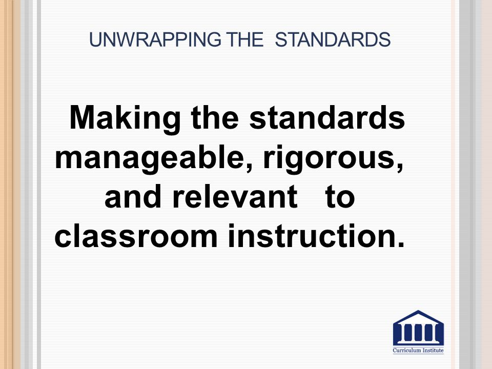 UNWRAPPING THE STANDARDS Making the standards manageable, rigorous, and relevant to classroom instruction.